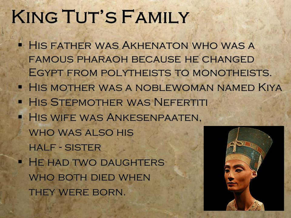 King Tut's Family His father was Akhenaton who was a famous pharaoh because he changed Egypt from polytheists to monotheists.