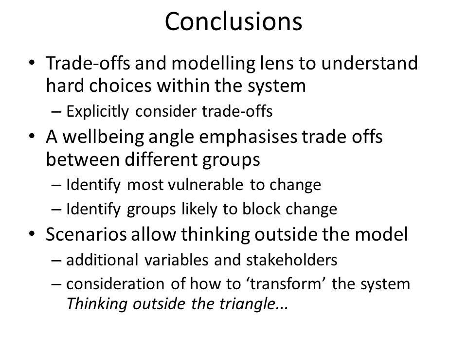 Conclusions Trade-offs and modelling lens to understand hard choices within the system. Explicitly consider trade-offs.