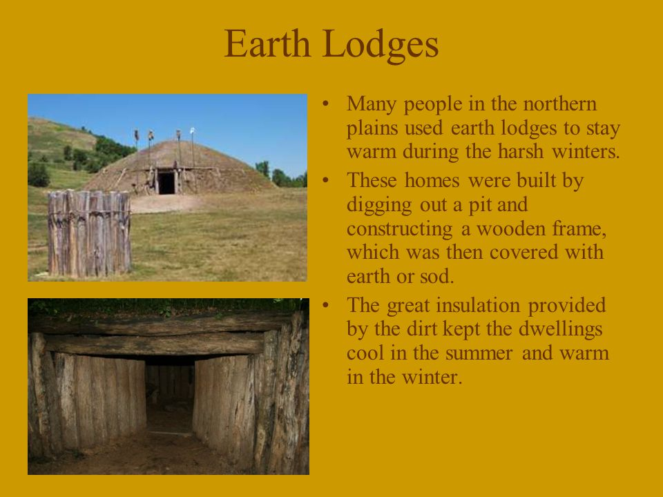Earth Lodges Many people in the northern plains used earth lodges to stay warm during the harsh winters.
