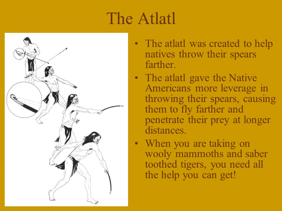 The Atlatl The atlatl was created to help natives throw their spears farther.