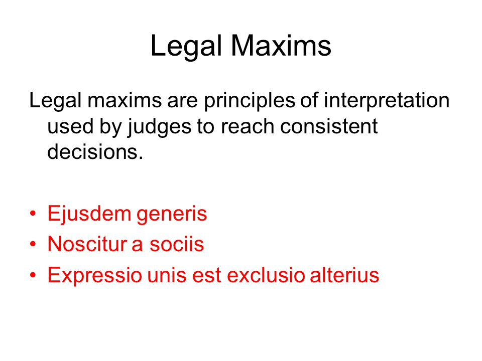 Legal Maxims Legal maxims are principles of interpretation used by judges to reach consistent decisions.