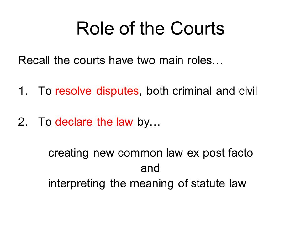 Role of the Courts Recall the courts have two main roles…