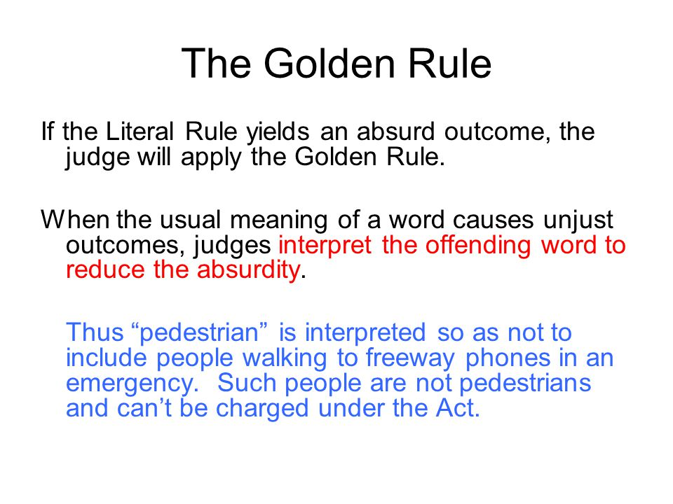 The Golden Rule If the Literal Rule yields an absurd outcome, the judge will apply the Golden Rule.