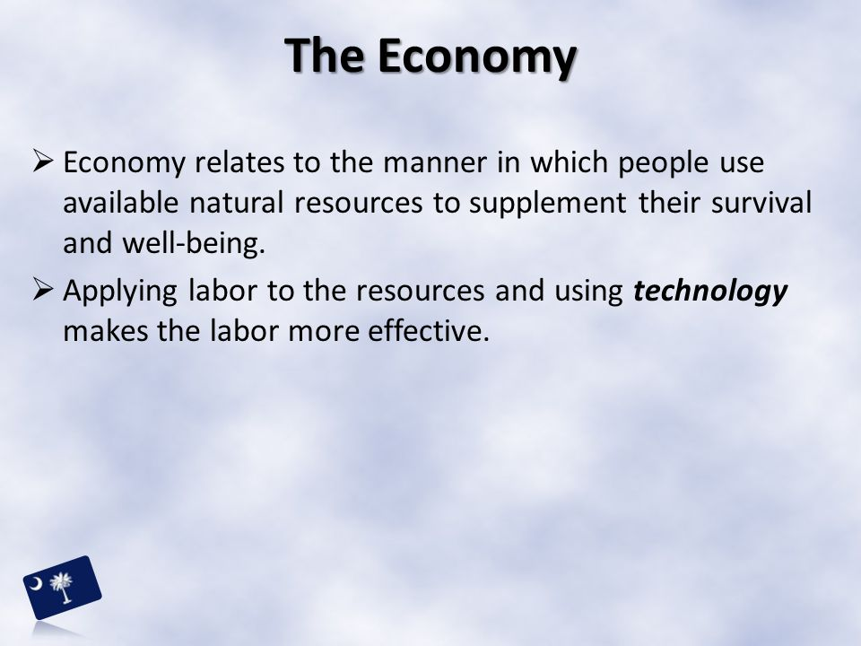 The Economy Economy relates to the manner in which people use available natural resources to supplement their survival and well-being.