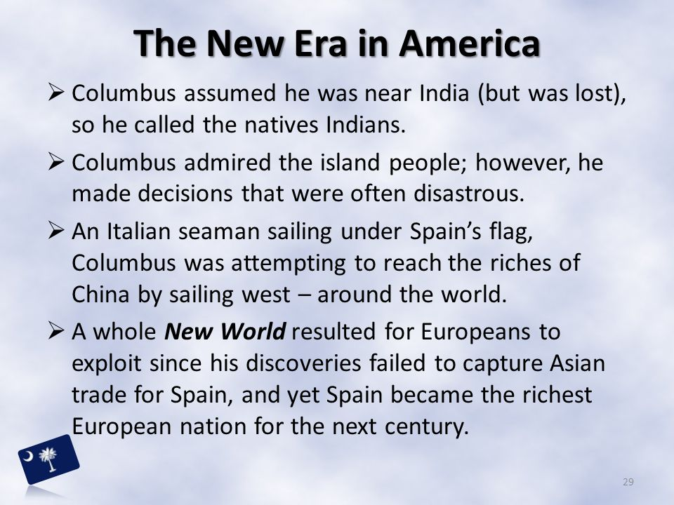 The New Era in America Columbus assumed he was near India (but was lost), so he called the natives Indians.
