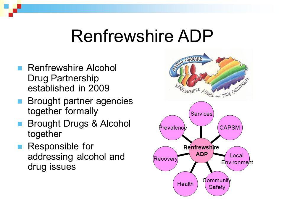 Renfrewshire ADP Renfrewshire Alcohol Drug Partnership established in 2009. Brought partner agencies together formally.