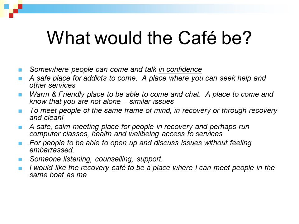 What would the Café be Somewhere people can come and talk in confidence.
