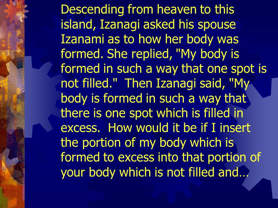 Descending from heaven to this island, Izanagi asked his spouse Izanami as to how her body was formed.