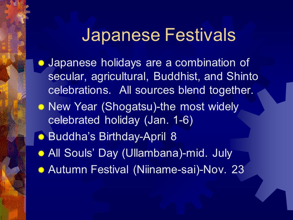 Japanese Festivals Japanese holidays are a combination of secular, agricultural, Buddhist, and Shinto celebrations. All sources blend together.