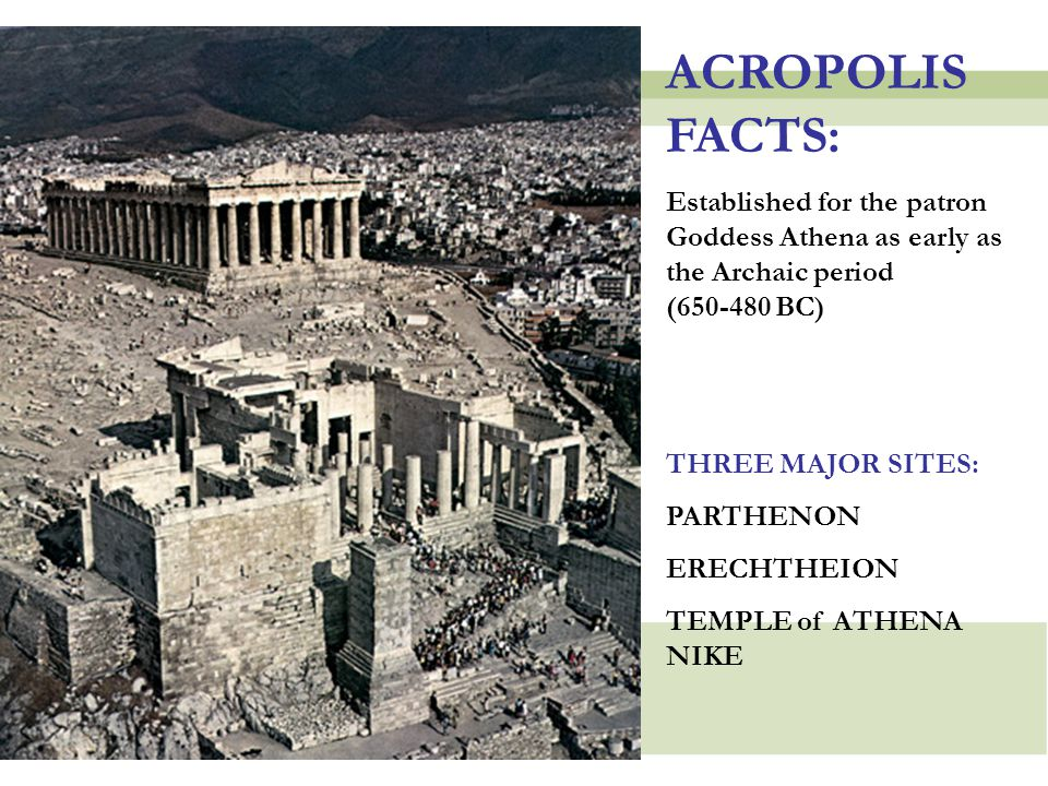 ACROPOLIS FACTS: Established for the patron Goddess Athena as early as the Archaic period (650-480 BC)