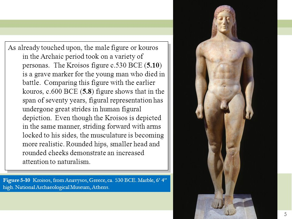 As already touched upon, the male figure or kouros in the Archaic period took on a variety of personas. The Kroisos figure c.530 BCE (5.10) is a grave marker for the young man who died in battle. Comparing this figure with the earlier kouros, c.600 BCE (5.8) figure shows that in the span of seventy years, figural representation has undergone great strides in human figural depiction. Even though the Kroisos is depicted in the same manner, striding forward with arms locked to his sides, the musculature is becoming more realistic. Rounded hips, smaller head and rounded cheeks demonstrate an increased attention to naturalism.