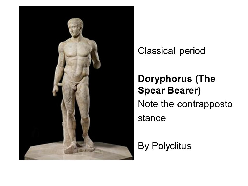 Classical period Doryphorus (The Spear Bearer) Note the contrapposto stance By Polyclitus
