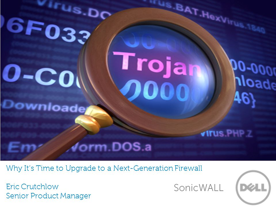 Why It's Time to Upgrade to a Next-Generation Firewall Eric Crutchlow Senior Product Manager