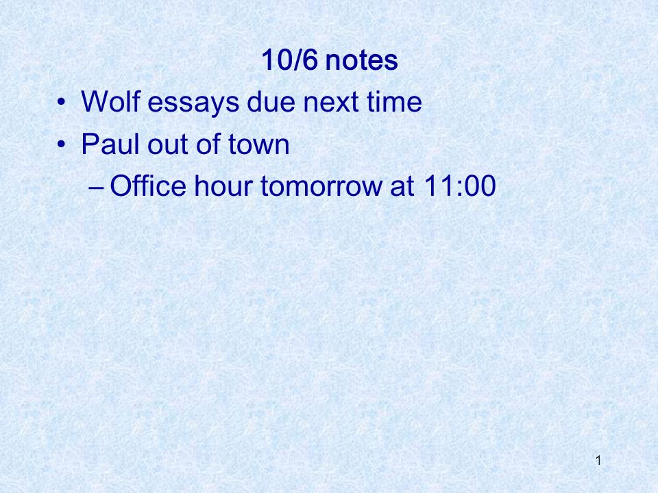 10/6 notes Wolf essays due next time Paul out of town Office hour tomorrow at 11:00