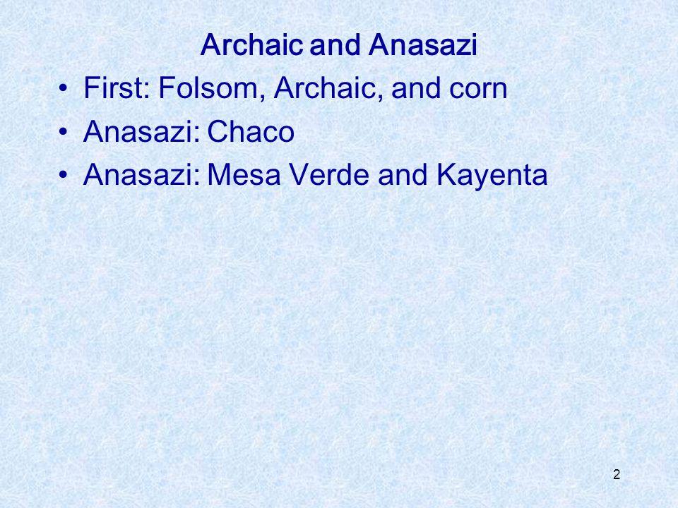Archaic and Anasazi First: Folsom, Archaic, and corn Anasazi: Chaco Anasazi: Mesa Verde and Kayenta