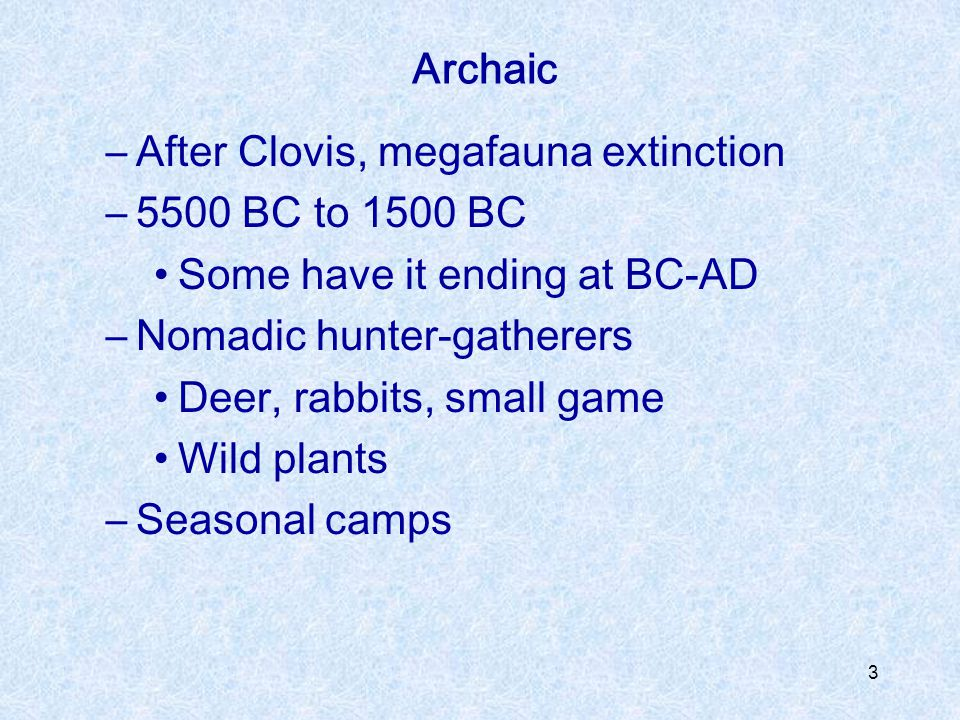 Archaic After Clovis, megafauna extinction. 5500 BC to 1500 BC. Some have it ending at BC-AD. Nomadic hunter-gatherers.