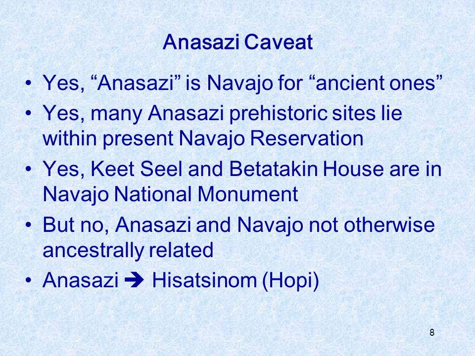 Anasazi Caveat Yes, Anasazi is Navajo for ancient ones Yes, many Anasazi prehistoric sites lie within present Navajo Reservation.