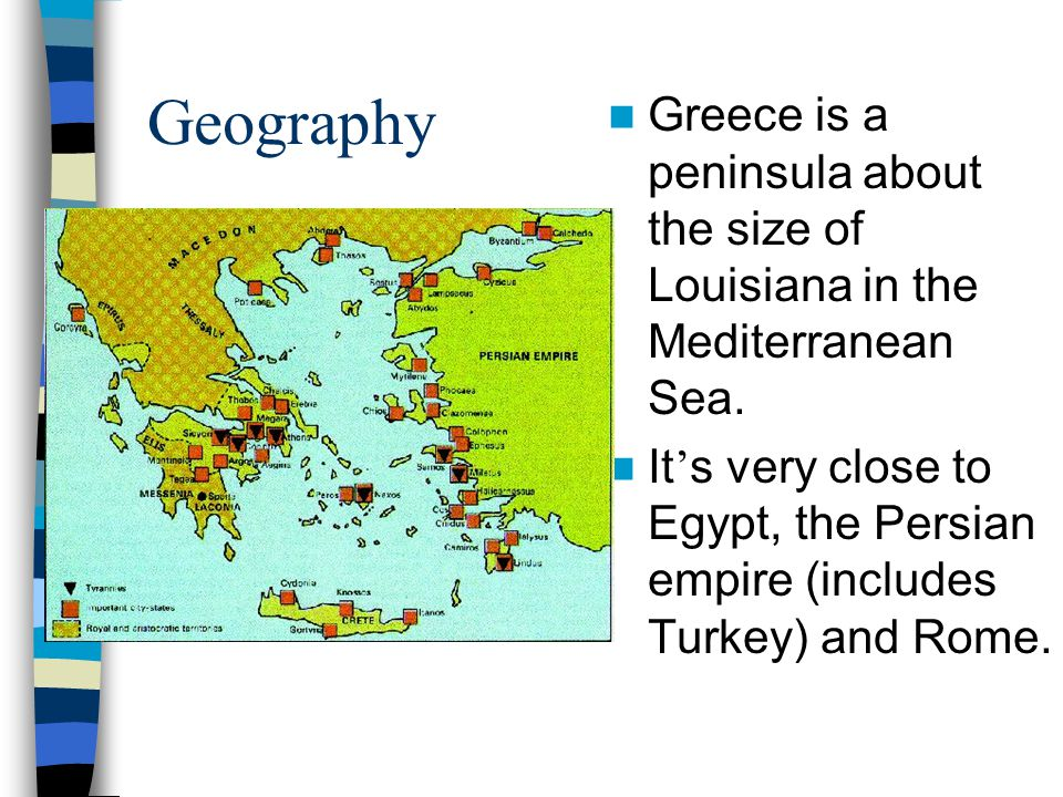 Geography Greece is a peninsula about the size of Louisiana in the Mediterranean Sea.
