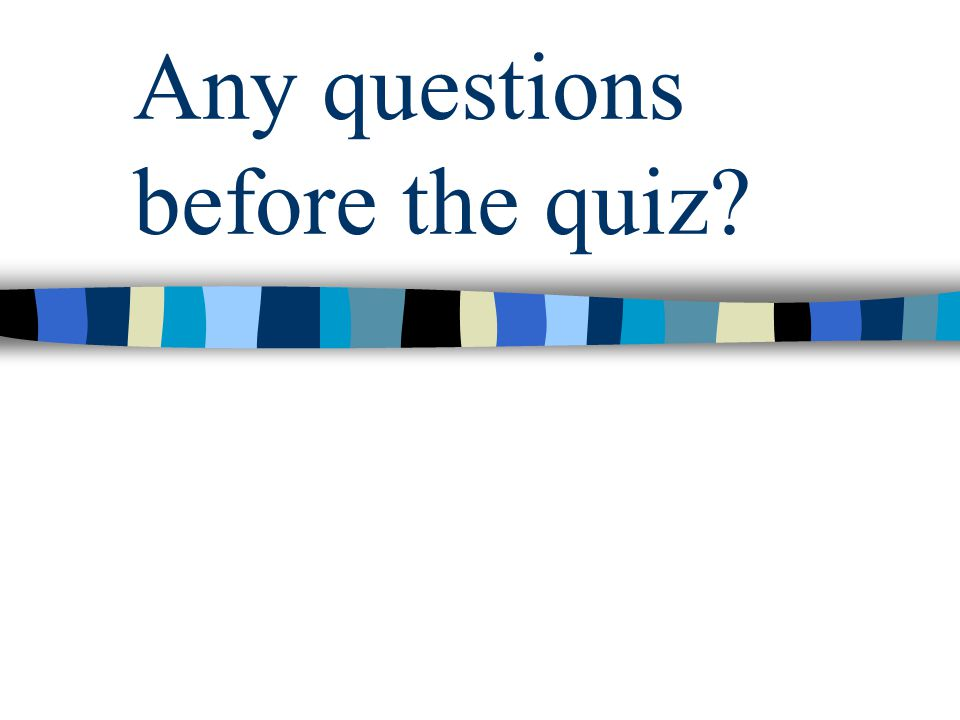 Any questions before the quiz