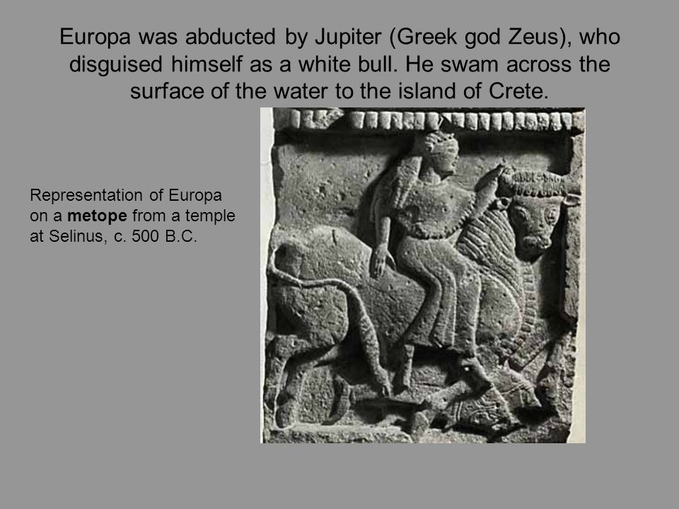 Europa was abducted by Jupiter (Greek god Zeus), who disguised himself as a white bull. He swam across the surface of the water to the island of Crete.