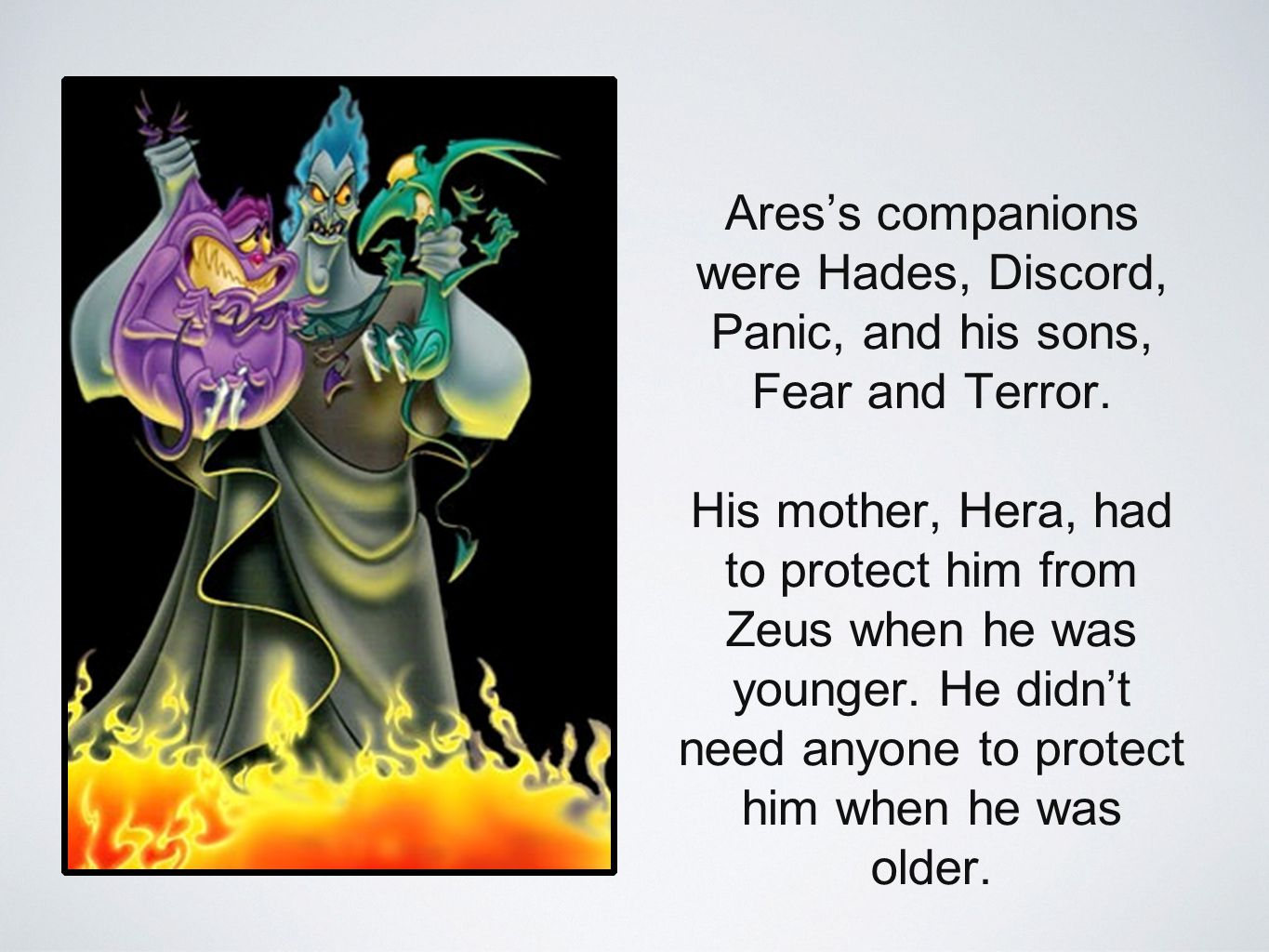 Ares's companions were Hades, Discord, Panic, and his sons, Fear and Terror.