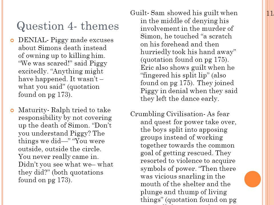 Guilt- Sam showed his guilt when in the middle of denying his involvement in the murder of Simon, he touched a scratch on his forehead and then hurriedly took his hand away (quotation found on pg 175). Eric also shows guilt when he fingered his split lip (also found on pg 175). They joined Piggy in denial when they said they left the dance early.