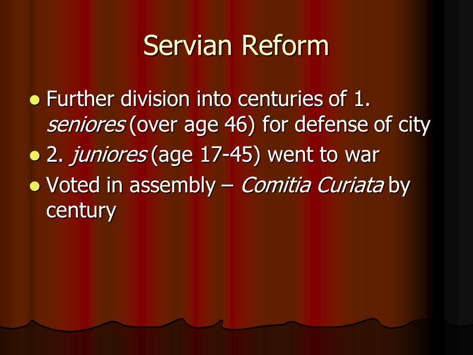 Servian Reform Further division into centuries of 1. seniores (over age 46) for defense of city. 2. juniores (age 17-45) went to war.