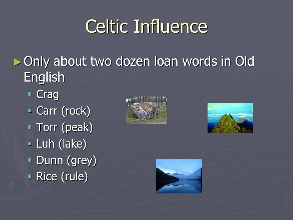 Celtic Influence Only about two dozen loan words in Old English Crag