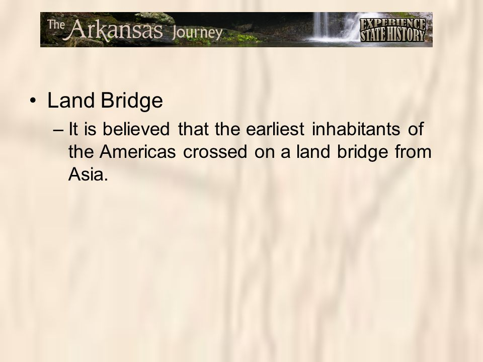Land Bridge It is believed that the earliest inhabitants of the Americas crossed on a land bridge from Asia.