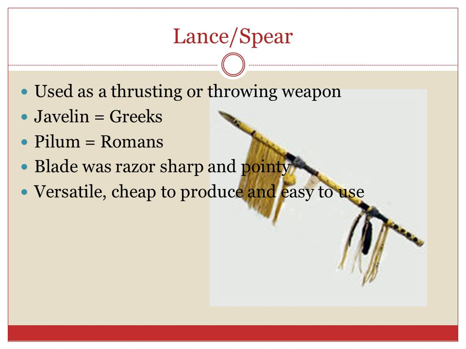 Lance/Spear Used as a thrusting or throwing weapon Javelin = Greeks
