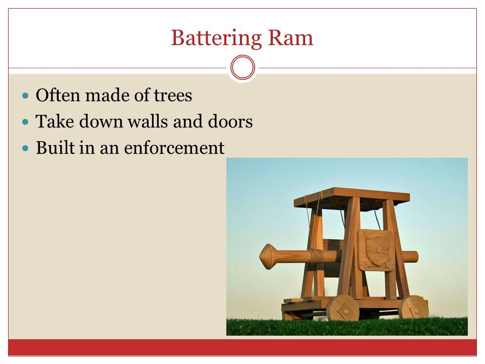 Battering Ram Often made of trees Take down walls and doors