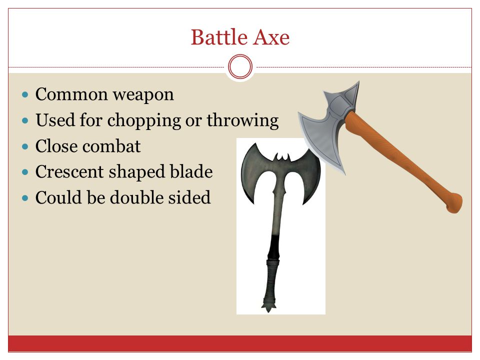 Battle Axe Common weapon Used for chopping or throwing Close combat