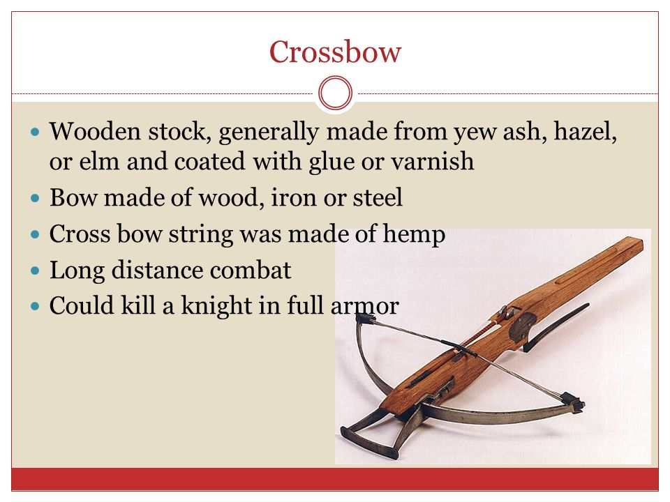Crossbow Wooden stock, generally made from yew ash, hazel, or elm and coated with glue or varnish. Bow made of wood, iron or steel.