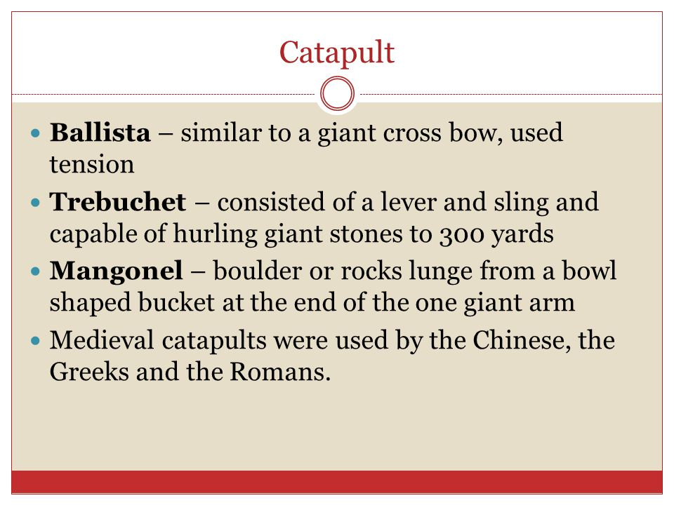 Catapult Ballista – similar to a giant cross bow, used tension
