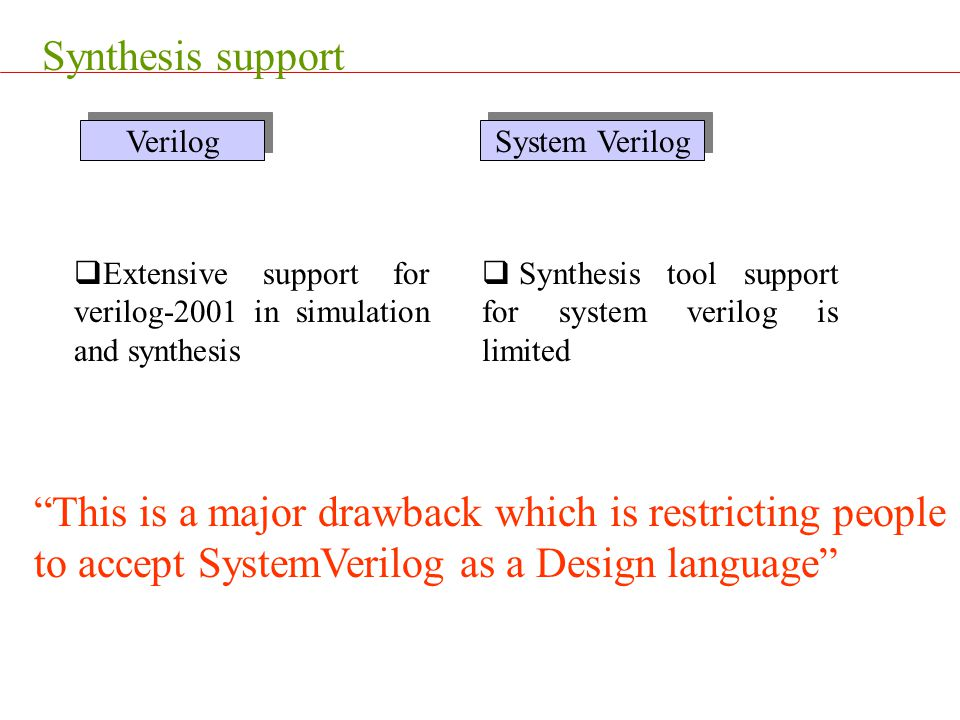 Synthesis support Extensive support for verilog-2001 in simulation and synthesis. Synthesis tool support for system verilog is limited.