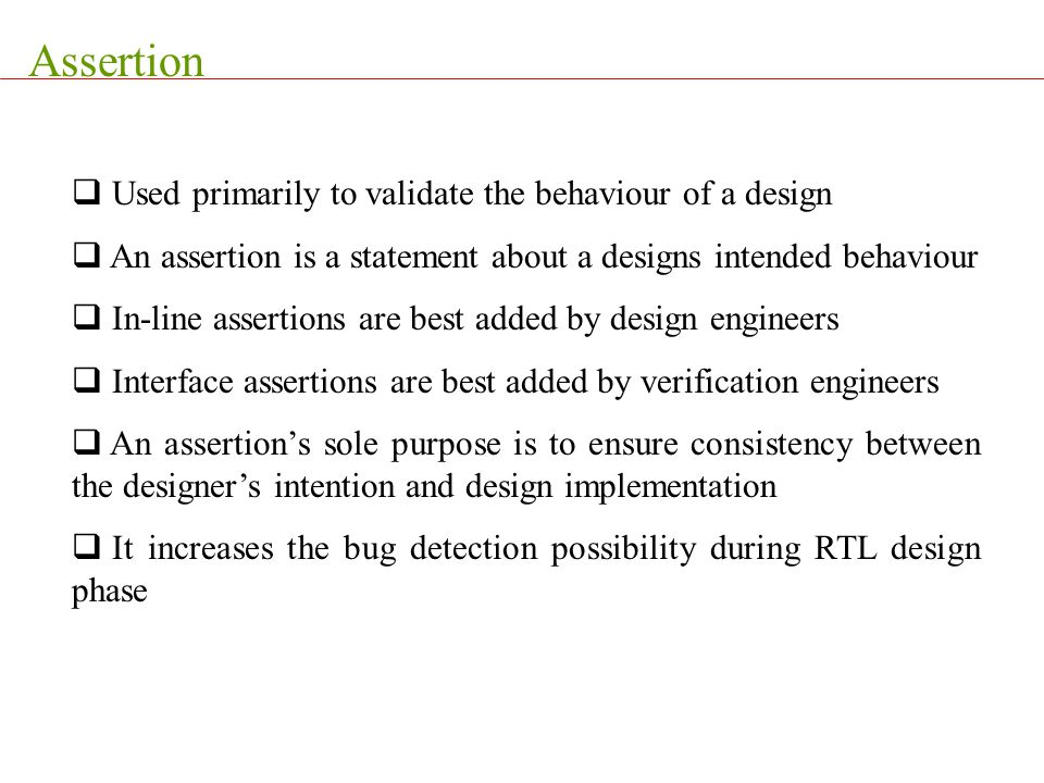 Assertion Used primarily to validate the behaviour of a design
