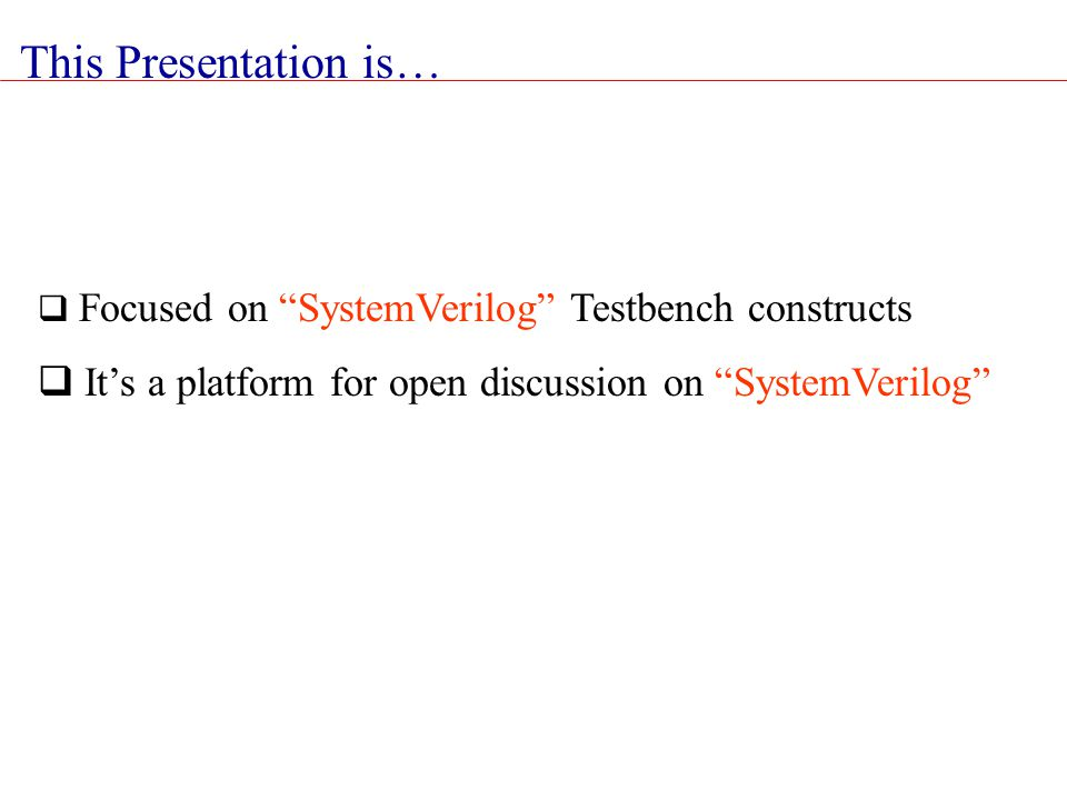 This Presentation is… Focused on SystemVerilog Testbench constructs.
