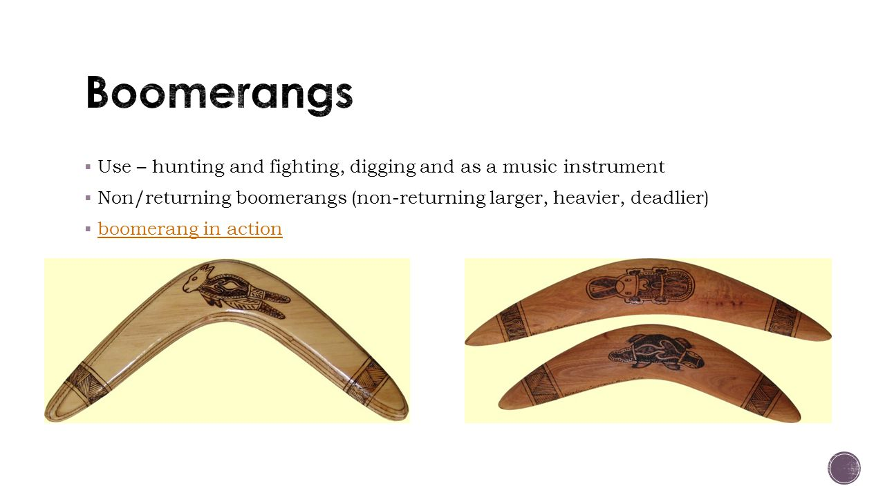 Boomerangs Use – hunting and fighting, digging and as a music instrument. Non/returning boomerangs (non-returning larger, heavier, deadlier)