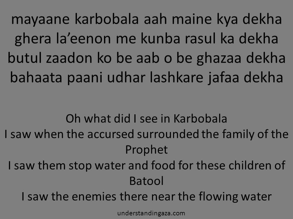 mayaane karbobala aah maine kya dekha ghera la'eenon me kunba rasul ka dekha butul zaadon ko be aab o be ghazaa dekha bahaata paani udhar lashkare jafaa dekha