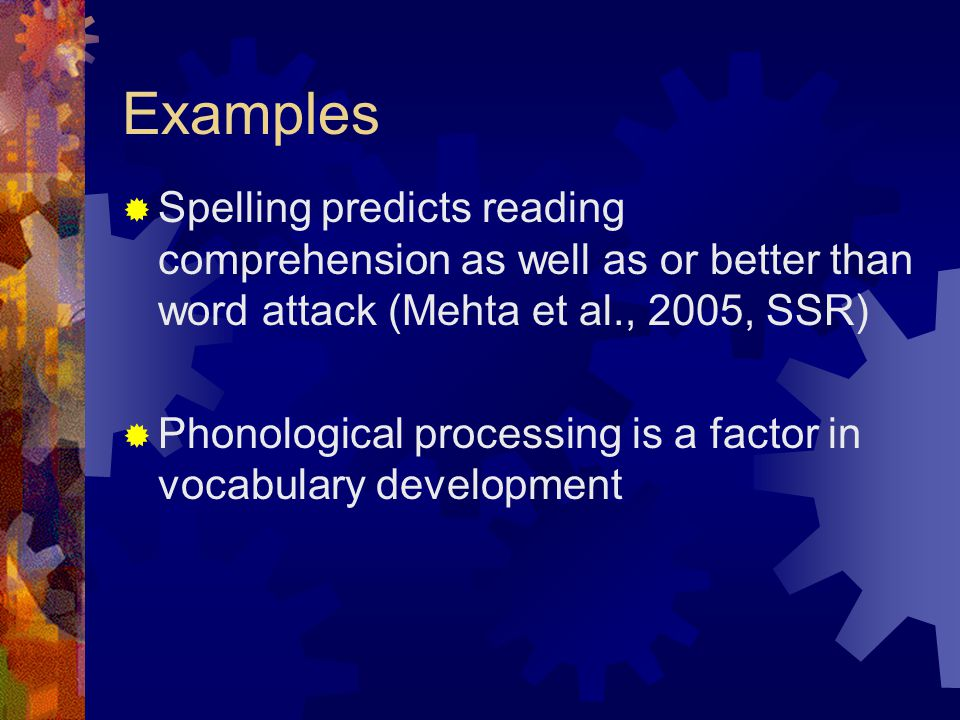 Examples Spelling predicts reading comprehension as well as or better than word attack (Mehta et al., 2005, SSR)