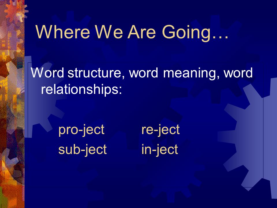 Where We Are Going… Word structure, word meaning, word relationships: