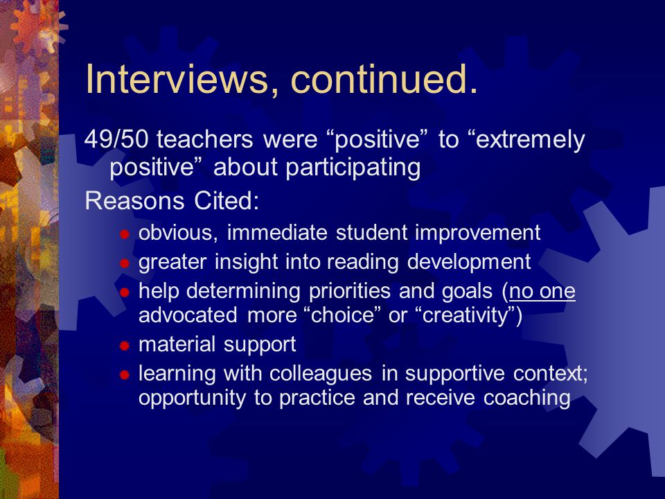 Interviews, continued. 49/50 teachers were positive to extremely positive about participating. Reasons Cited:
