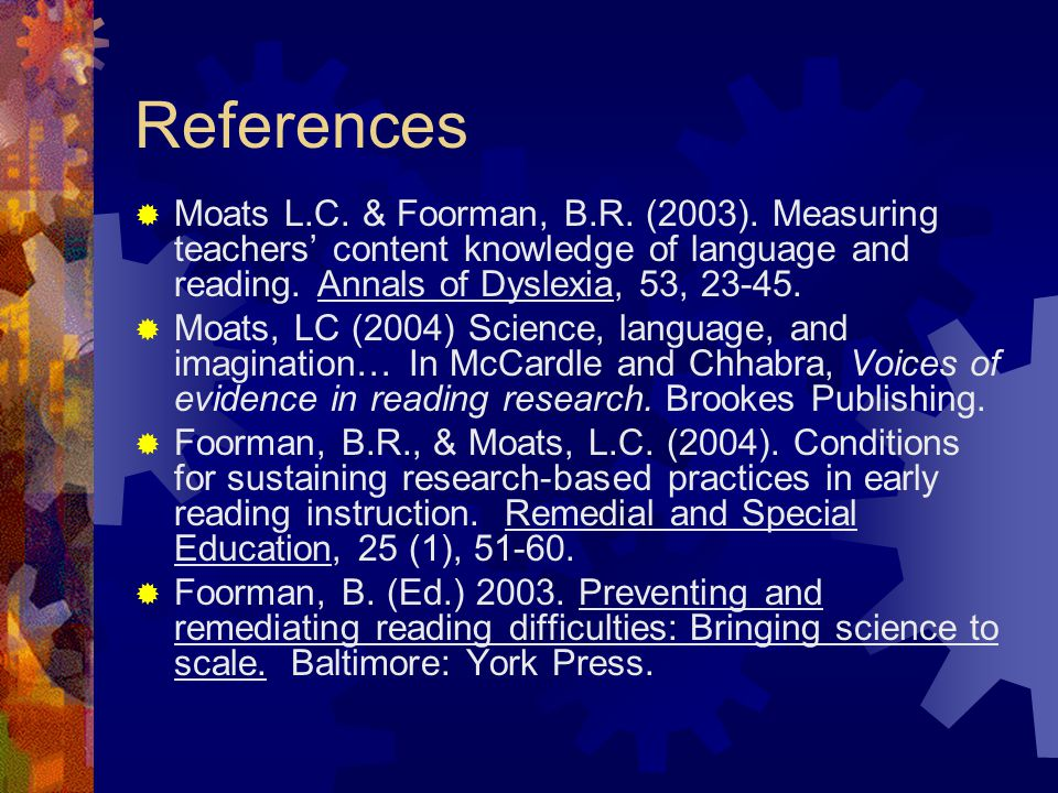 References Moats L.C. & Foorman, B.R. (2003). Measuring teachers' content knowledge of language and reading. Annals of Dyslexia, 53, 23-45.