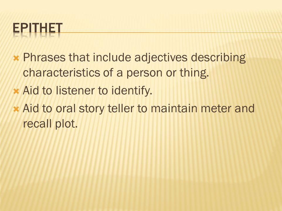 Epithet Phrases that include adjectives describing characteristics of a person or thing. Aid to listener to identify.