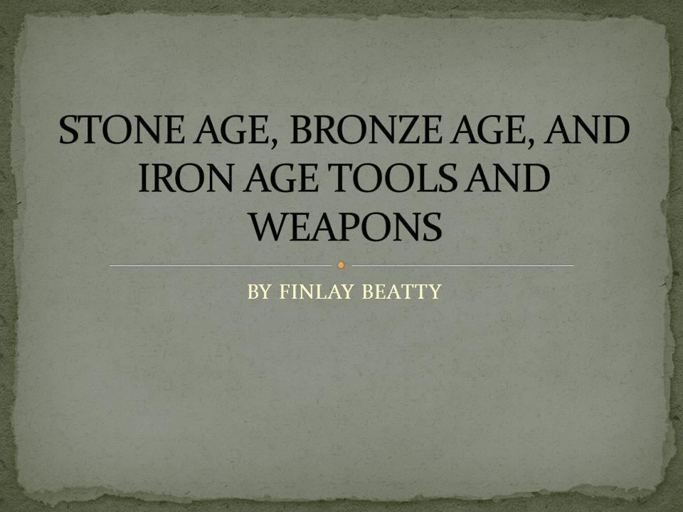 STONE AGE, BRONZE AGE, AND IRON AGE TOOLS AND WEAPONS