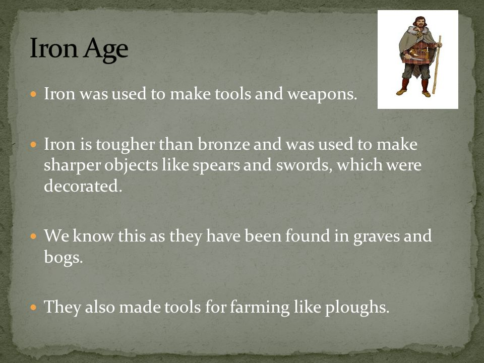 Iron Age Iron was used to make tools and weapons.