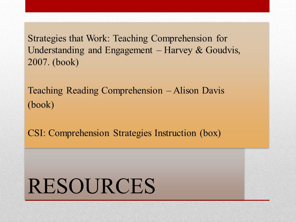 Strategies that Work: Teaching Comprehension for Understanding and Engagement – Harvey & Goudvis, 2007. (book) Teaching Reading Comprehension – Alison Davis (book) CSI: Comprehension Strategies Instruction (box)