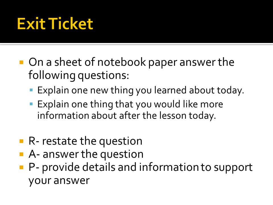 Exit Ticket On a sheet of notebook paper answer the following questions: Explain one new thing you learned about today.