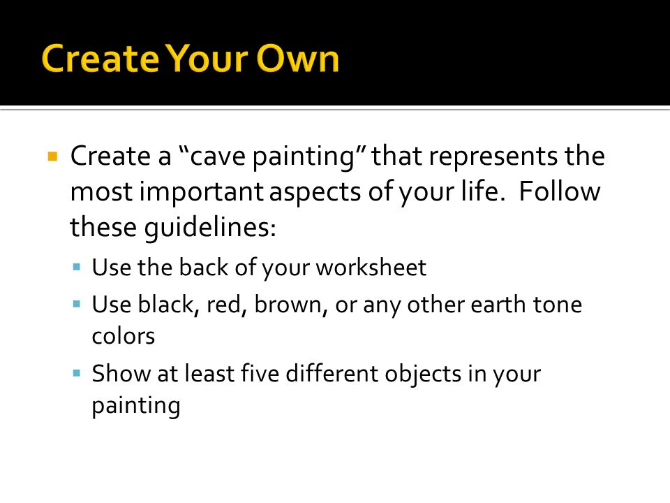 Create Your Own Create a cave painting that represents the most important aspects of your life. Follow these guidelines: