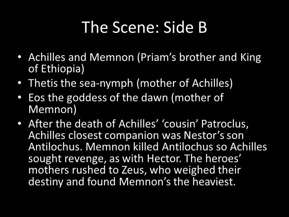 The Scene: Side B Achilles and Memnon (Priam's brother and King of Ethiopia) Thetis the sea-nymph (mother of Achilles)